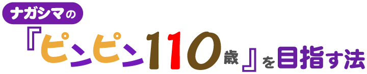 ナガシマの『ピンピン100歳』を目指す法